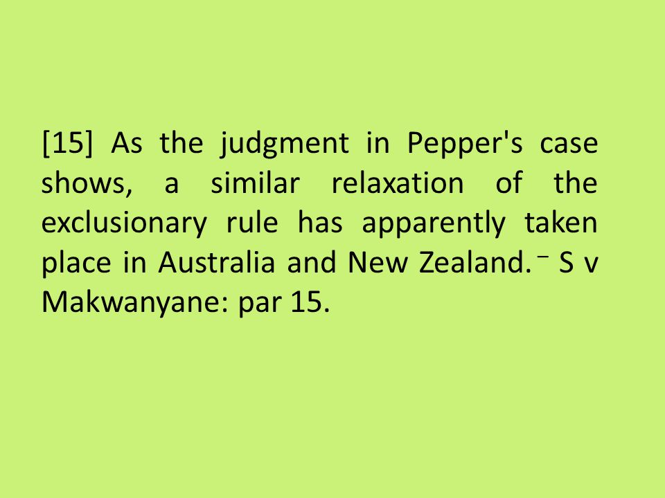 [15] As the judgment in Pepper s case shows, a similar relaxation of the exclusionary rule has apparently taken place in Australia and New Zealand.
